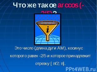 Что же такое arccos (-2/5)? Это число (длина дуги АМ), косинус которого равен -2