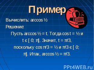Пример Вычислить: arccos ½Решение:Пусть arccos ½ = t. Тогда cos t = ½ и t є [ 0;