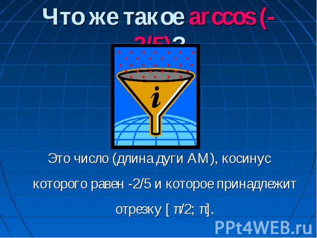 Что же такое arccos (-2/5)? Это число (длина дуги АМ), косинус которого равен -2/5 и которое принадлежит отрезку [ π/2; π].