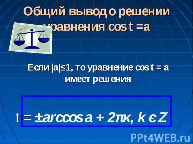 Общий вывод о решении уравнения cos t =a Если |а|≤1, то уравнение cos t = a имеет решения t = ±arccos a + 2πκ, k є Z