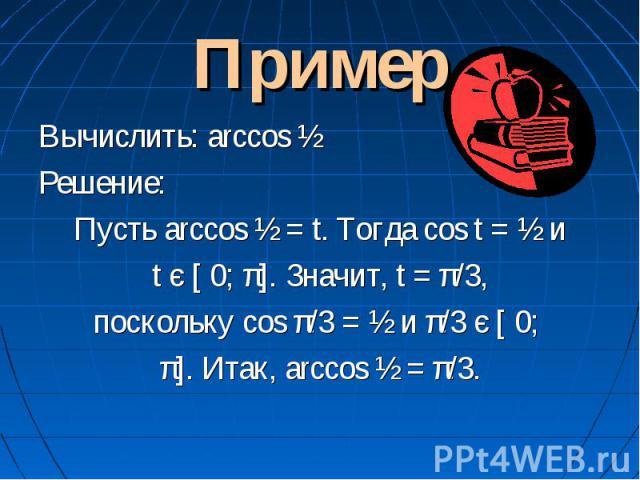 Пример Вычислить: arccos ½Решение:Пусть arccos ½ = t. Тогда cos t = ½ и t є [ 0; π]. Значит, t = π/3, поскольку cos π/3 = ½ и π/3 є [ 0; π]. Итак, arccos ½ = π/3.