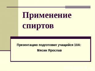 Применение спиртов Презентацию подготовил учащийся 10А: Мясин Ярослав