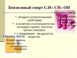 Бензиловый спирт С6Н5–CH2–OH обладает антисептическими свойствами; в косметике о