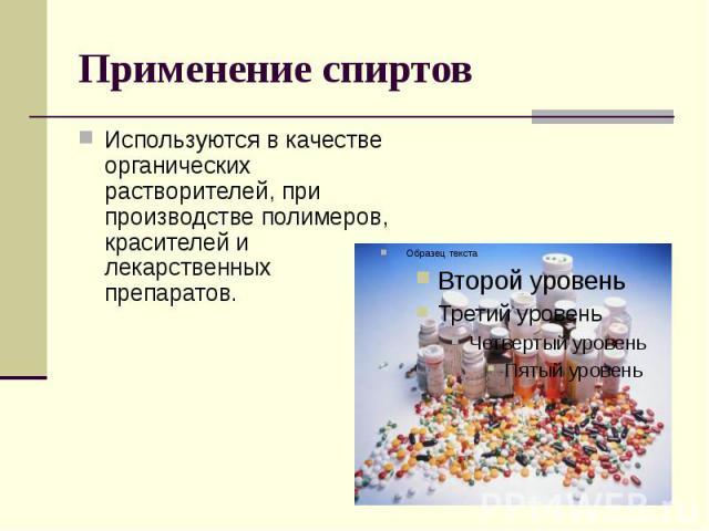 Применение спиртов Используются в качестве органических растворителей, при производстве полимеров, красителей и лекарственных препаратов.