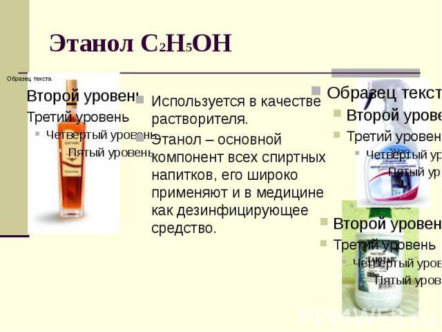 Этанол С2Н5ОН Используется в качестве растворителя. Этанол – основной компонент всех спиртных напитков, его широко применяют и в медицине как дезинфицирующее средство.