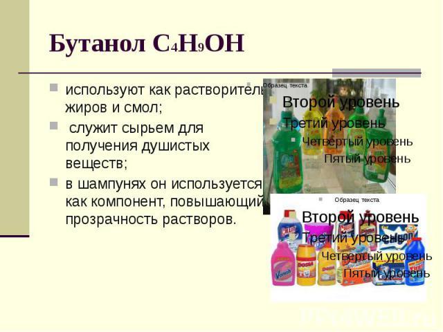 Бутанол C4H9OH используют как растворитель жиров и смол; служит сырьем для получения душистых веществ; в шампунях он используется как компонент, повышающий прозрачность растворов.