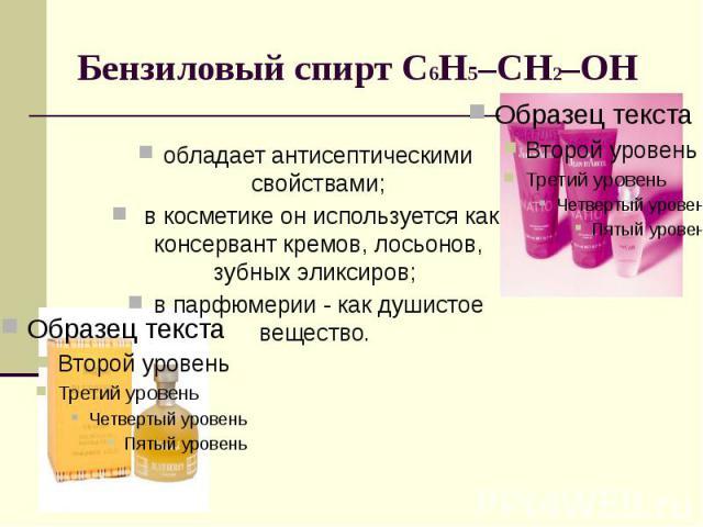 Бензиловый спирт С6Н5–CH2–OH обладает антисептическими свойствами; в косметике он используется как консервант кремов, лосьонов, зубных эликсиров; в парфюмерии - как душистое вещество.