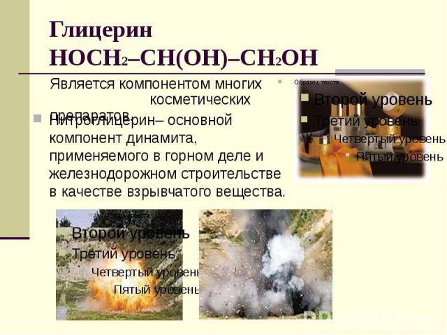 Глицерин HOCH2–CH(OH)–CH2OH Является компонентом многих косметических препаратов. Нитроглицерин– основной компонент динамита, применяемого в горном деле и железнодорожном строительстве в качестве взрывчатого вещества.