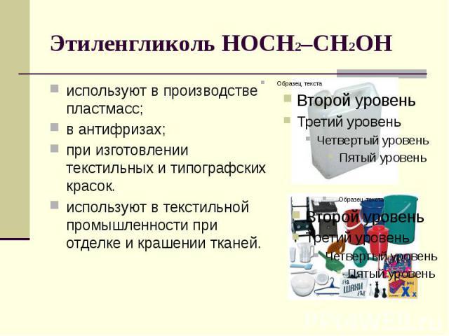 Этиленгликоль HOCH2–CH2OH используют в производстве пластмасс;в антифризах; при изготовлении текстильных и типографских красок. используют в текстильной промышленности при отделке и крашении тканей.