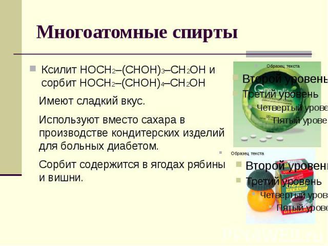 Многоатомные спирты Имеют сладкий вкус. Используют вместо сахара в производстве кондитерских изделий для больных диабетом. Сорбит содержится в ягодах рябины и вишни. Ксилит НОСН2–(СНОH)3–CН2ОН и сорбит НОСН2–(СНОН)4–СН2OН