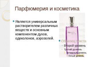 Парфюмерия и косметика Является универсальным растворителем различных веществ и