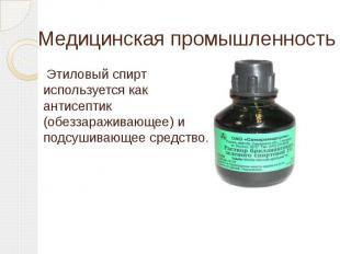 Медицинская промышленность Этиловый спирт используется как антисептик (обеззараж