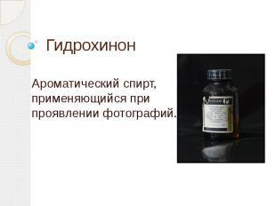 ГидрохинонАроматический спирт, применяющийся при проявлении фотографий.