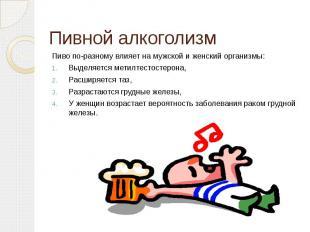 Пивной алкоголизм Пиво по-разному влияет на мужской и женский организмы:Выделяет
