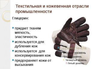 Текстильная и кожевенная отрасли промышленности Глицерин:придает тканям мягкость