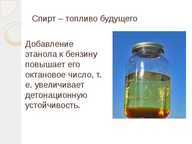 Спирт – топливо будущего Добавление этанола к бензину повышает его октановое число, т. е. увеличивает детонационную устойчивость.