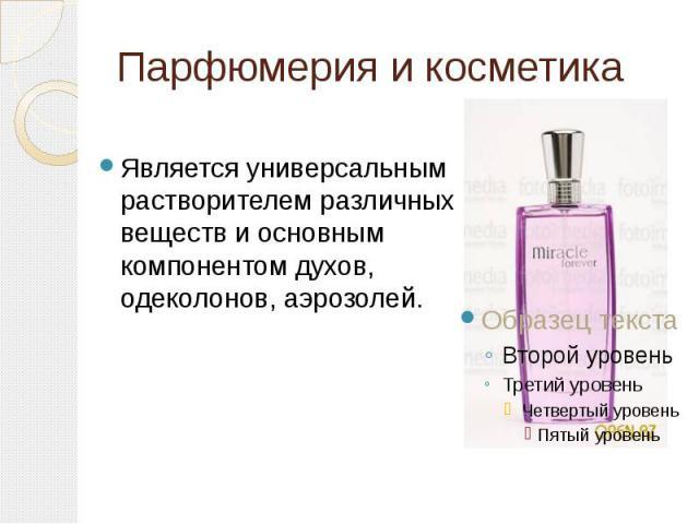 Парфюмерия и косметика Является универсальным растворителем различных веществ и основным компонентом духов, одеколонов, аэрозолей.