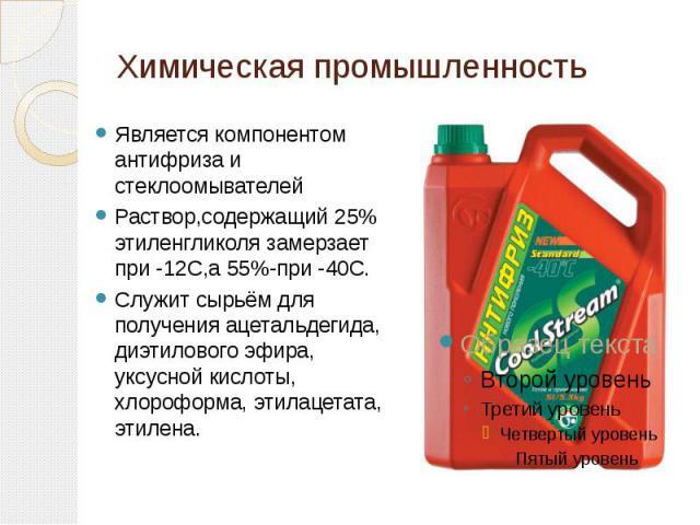 Является компонентом антифриза и стеклоомывателейРаствор,содержащий 25% этиленгликоля замерзает при -12С,а 55%-при -40С.Служит сырьём для получения ацетальдегида, диэтилового эфира, уксусной кислоты, хлороформа, этилацетата, этилена. Химическая пром…