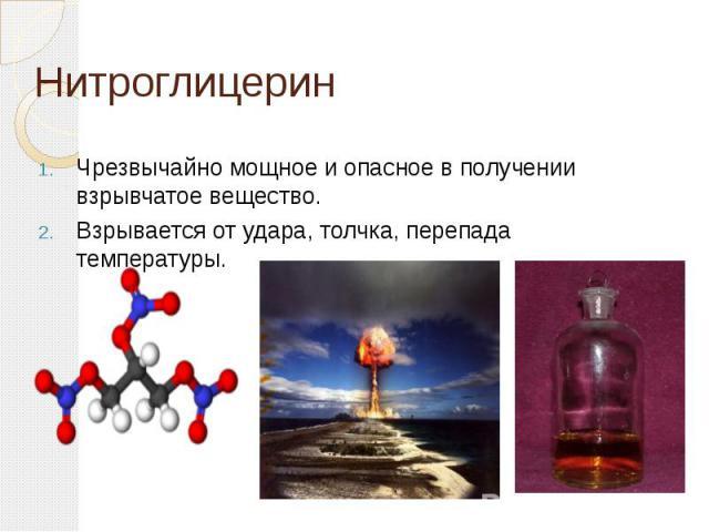 Нитроглицерин Чрезвычайно мощное и опасное в получении взрывчатое вещество. Взрывается от удара, толчка, перепада температуры.