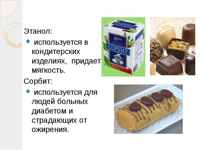 Этанол: используется в кондитерских изделиях, придает мягкость.Сорбит: используется для людей больных диабетом и страдающих от ожирения.