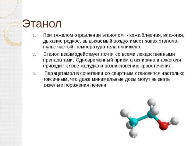 При тяжелом отравлении этанолом - кожа бледная, влажная, дыхание редкое, выдыхаемый воздух имеет запах этанола, пульс частый, температура тела понижена.Этанол взаимодействует почти со всеми лекарственными препаратами. Одновременный приём а аспирина …