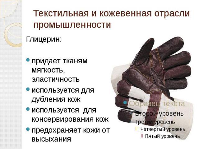 Текстильная и кожевенная отрасли промышленности Глицерин:придает тканям мягкость, эластичностьиспользуется для дубления кожиспользуется для консервирования кожпредохраняет кожи от высыхания