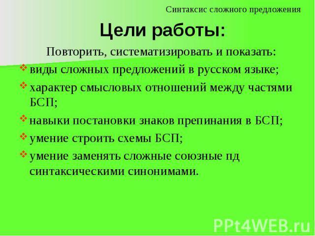 Цели работы: Повторить, систематизировать и показать:виды сложных предложений в русском языке;характер смысловых отношений между частями БСП;навыки постановки знаков препинания в БСП;умение строить схемы БСП;умение заменять сложные союзные пд синтак…
