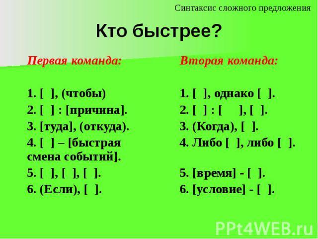 Кто быстрее? Первая команда: 1. [ ], (чтобы)2. [ ] : [причина].3. [туда], (откуда).4. [ ] – [быстрая смена событий].5. [ ], [ ], [ ].6. (Если), [ ]. Вторая команда:1. [ ], однако [ ].2. [ ] : [ ], [ ].3. (Когда), [ ].4. Либо [ ], либо [ ]. 5. [время…
