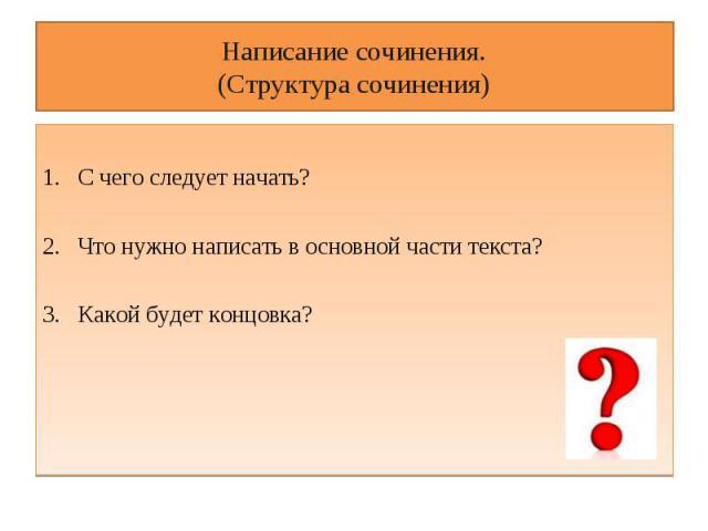 Написание сочинения.(Структура сочинения) С чего следует начать?Что нужно написать в основной части текста?Какой будет концовка?
