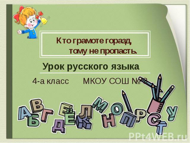 Кто грамоте горазд, тому не пропасть Урок русского языка 4-а класс МКОУ СОШ № 3