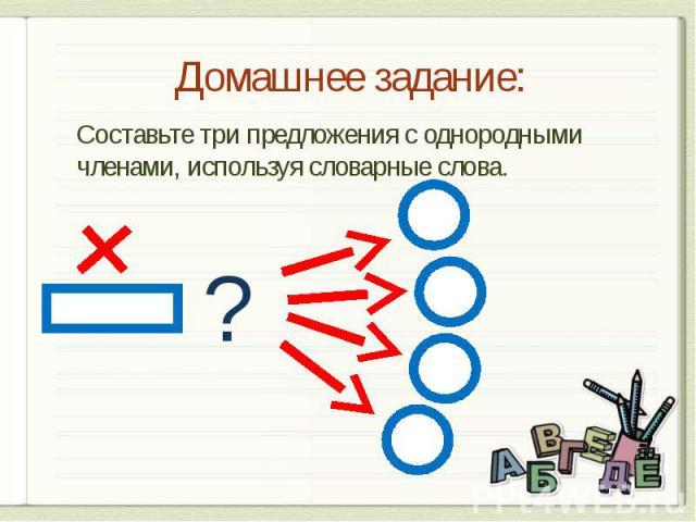 Домашнее задание: Составьте три предложения с однородными членами, используя словарные слова.