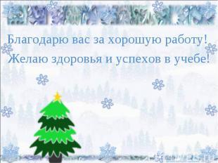 Благодарю вас за хорошую работу! Желаю здоровья и успехов в учебе!