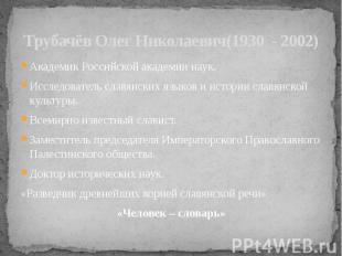 Трубачёв Олег Николаевич(1930 - 2002) Академик Российской академии наук.Исследов