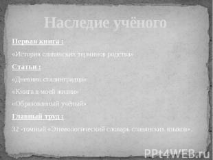 Наследие учёного Первая книга :«История славянских терминов родства»Статьи :«Дне