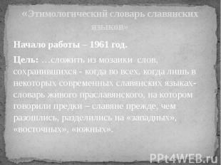 «Этимологический словарь славянских языков» Начало работы – 1961 год.Цель: …слож