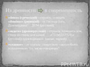 Из древности в в современность «demo» (греческий) – строить, созидать «dominus»