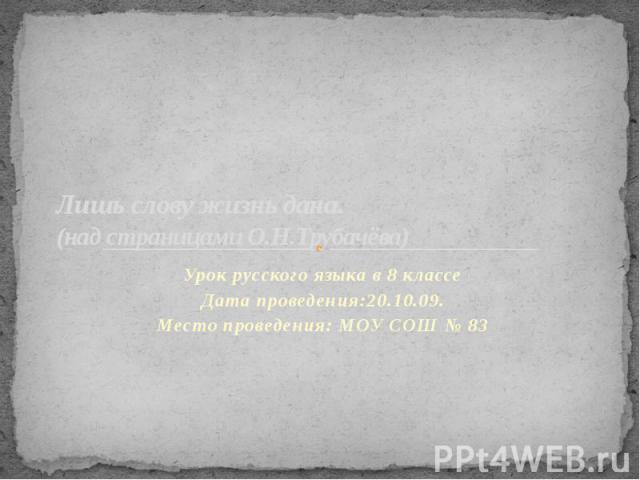 Лишь слову жизнь дана (над страницами О.Н.Трубачёва) Урок русского языка в 8 классеДата проведения:20.10.09.Место проведения: МОУ СОШ № 83