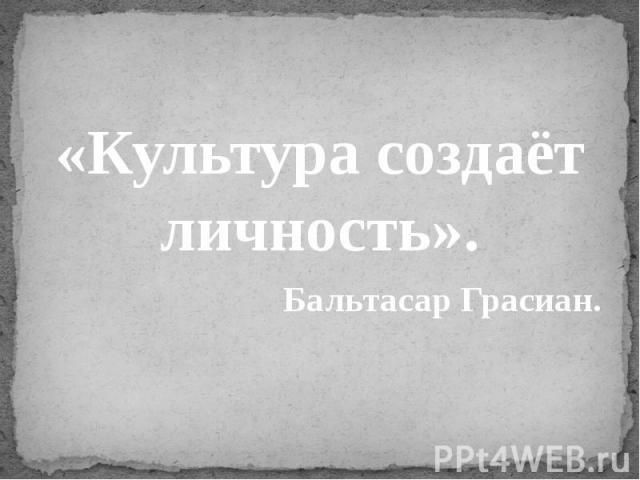 «Культура создаёт личность».Бальтасар Грасиан.
