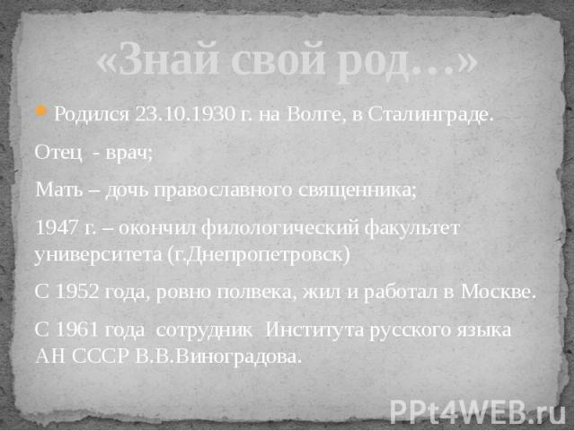 «Знай свой род…» Родился 23.10.1930 г. на Волге, в Сталинграде.Отец - врач;Мать – дочь православного священника;1947 г. – окончил филологический факультет университета (г.Днепропетровск)С 1952 года, ровно полвека, жил и работал в Москве.С 1961 года …