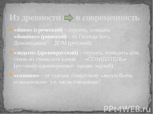Из древности в в современность «demo» (греческий) – строить, созидать «dominus» (римский) – от Господа Бога, Домовладыка ДОМ (русский);«зидати» (древнерусский) – строить, возводить дом, стены из глины или камня «СОЗИДАТЕЛЬ» (русский) -однокоренные: …