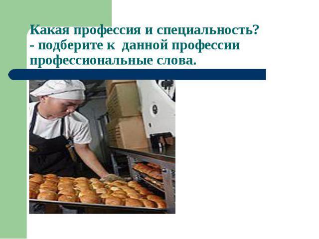 Какая профессия и специальность?- подберите к данной профессии профессиональные слова.