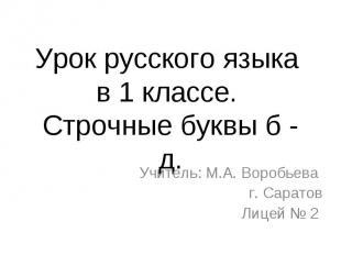 Урок русского языка в 1 классе. Строчные буквы б - д. Учитель: М.А. Воробьева г.