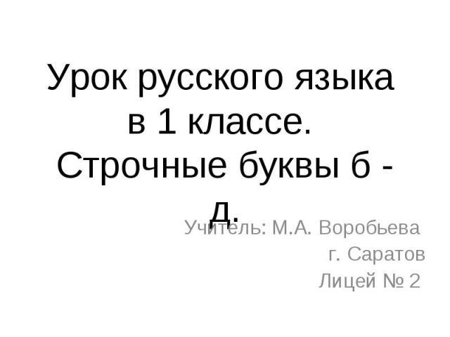 Урок русского языка в 1 классе. Строчные буквы б - д. Учитель: М.А. Воробьева г. СаратовЛицей № 2