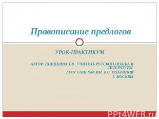 Правописание предлогов Урок-практикумАвтор: Шишкина Т.В., учитель русского языка