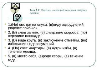 Тест А 2. Строчки, в которой все слова пишутся слитно. 1.(Не) смотря на слухи, (