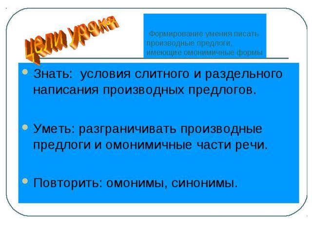 цели урока Формирование умения писать производные предлоги, имеющие омонимичные формы Знать: условия слитного и раздельного написания производных предлогов.Уметь: разграничивать производные предлоги и омонимичные части речи.Повторить: омонимы, синонимы.