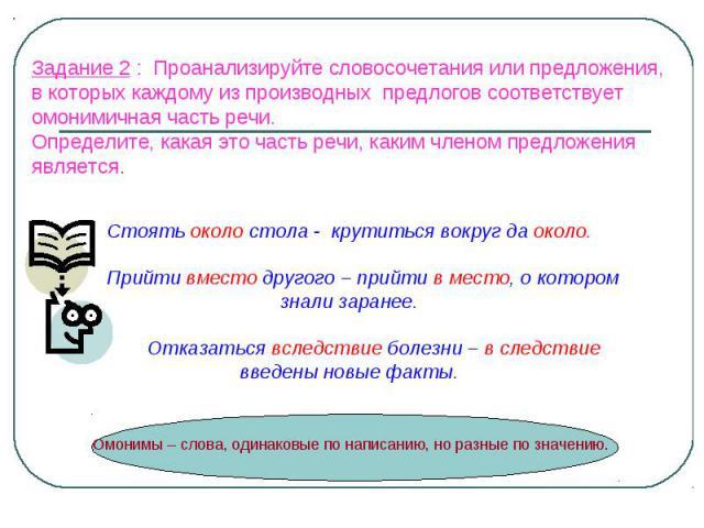 Задание 2 : Проанализируйте словосочетания или предложения, в которых каждому из производных предлогов соответствует омонимичная часть речи. Определите, какая это часть речи, каким членом предложения является. Стоять около стола - крутиться вокруг д…