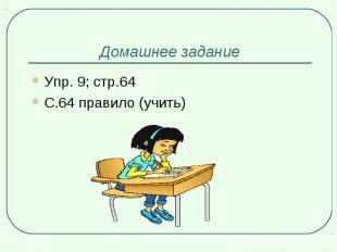 Домашнее заданиеУпр. 9; стр.64 С.64 правило (учить)