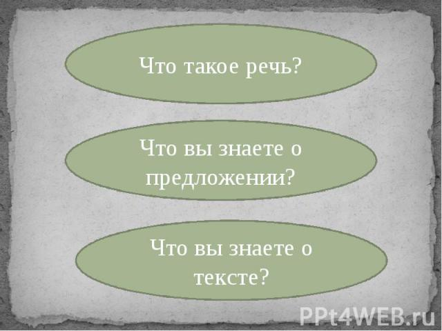 Что такое речь? Что вы знаете о предложении? Что вы знаете о тексте?