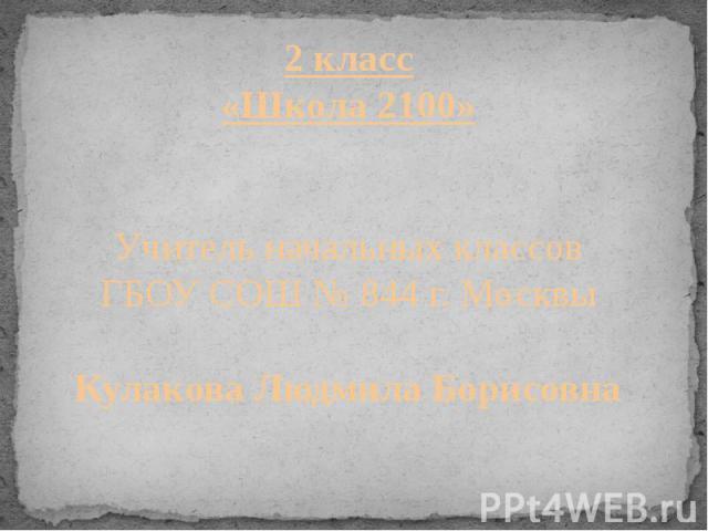 2 класс«Школа 2100»Учитель начальных классовГБОУ СОШ № 844 г. МосквыКулакова Людмила Борисовна